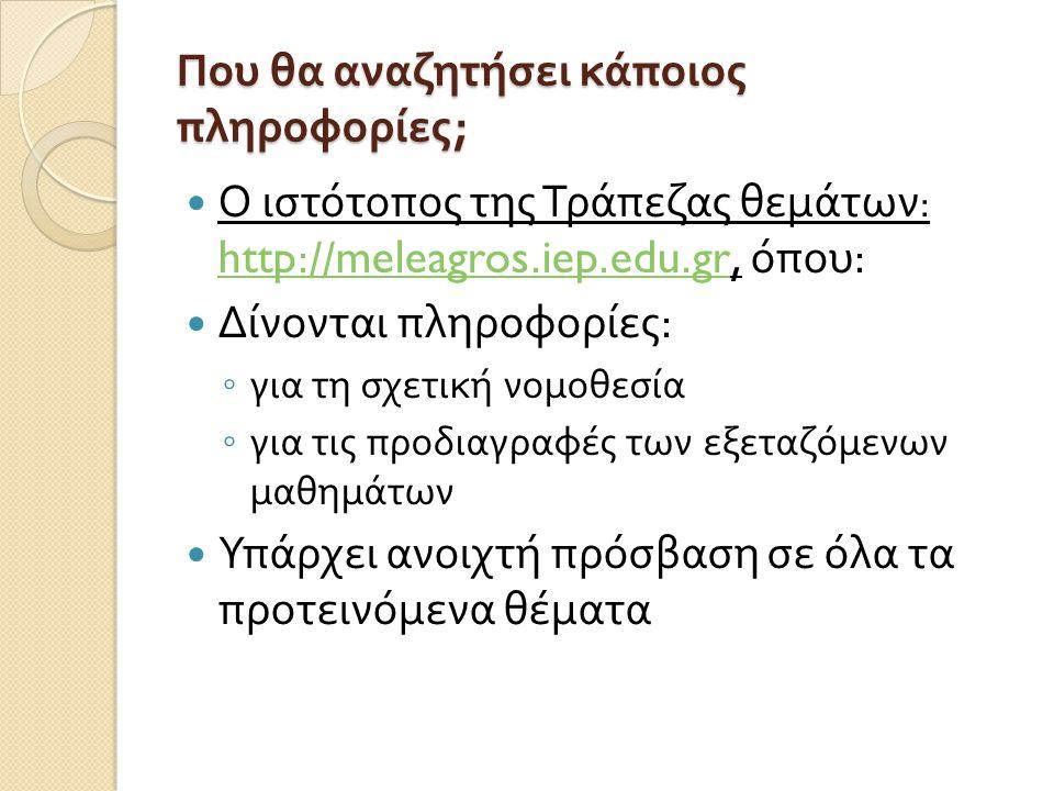 Που θα αναζητήσει κάποιος πληροφορίες ; Ο ιστότοπος της Τράπεζας θεμάτων : http://meleagros.iep.edu.gr, όπου : http://meleagros.iep.edu.gr Δίνονται πληροφορίες : ◦ για τη σχετική νομοθεσία ◦ για τις προδιαγραφές των εξεταζόμενων μαθημάτων Υπάρχει ανοιχτή πρόσβαση σε όλα τα προτεινόμενα θέματα