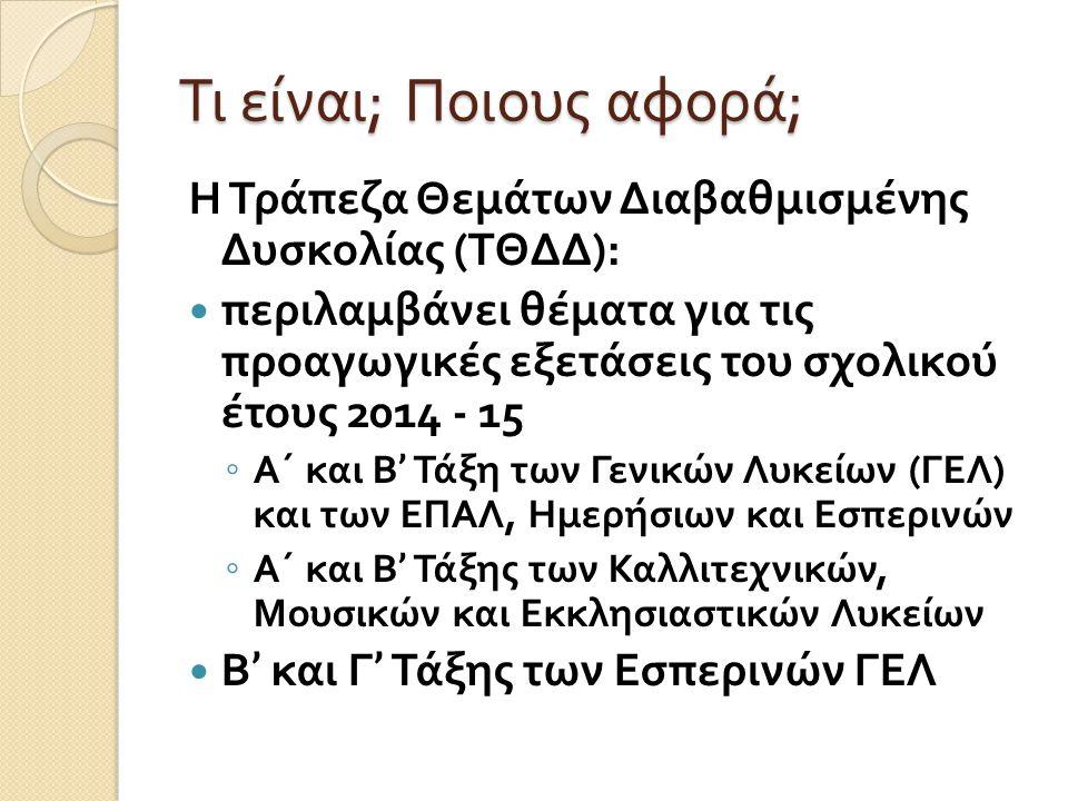 Τι είναι ; Ποιους αφορά ; H Τράπεζα Θεμάτων Διαβαθμισμένης Δυσκολίας ( ΤΘΔΔ ): περιλαμβάνει θέματα για τις προαγωγικές εξετάσεις του σχολικού έτους 2014 - 15 ◦ Α΄ και Β ' Τάξη των Γενικών Λυκείων ( ΓΕΛ ) και των ΕΠΑΛ, Ημερήσιων και Εσπερινών ◦ Α΄ και Β ' Τάξης των Καλλιτεχνικών, Μουσικών και Εκκλησιαστικών Λυκείων Β ' και Γ ' Τάξης των Εσπερινών ΓΕΛ