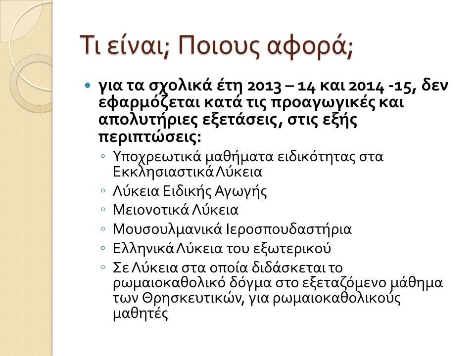 Τι είναι ; Ποιους αφορά ; για τα σχολικά έτη 2013 – 14 και 2014 -15, δεν εφαρμόζεται κατά τις προαγωγικές και απολυτήριες εξετάσεις, στις εξής περιπτώσεις : ◦ Υποχρεωτικά μαθήματα ειδικότητας στα Εκκλησιαστικά Λύκεια ◦ Λύκεια Ειδικής Αγωγής ◦ Μειονοτικά Λύκεια ◦ Μουσουλμανικά Ιεροσπουδαστήρια ◦ Ελληνικά Λύκεια του εξωτερικού ◦ Σε Λύκεια στα οποία διδάσκεται το ρωμαιοκαθολικό δόγμα στο εξεταζόμενο μάθημα των Θρησκευτικών, για ρωμαιοκαθολικούς μαθητές
