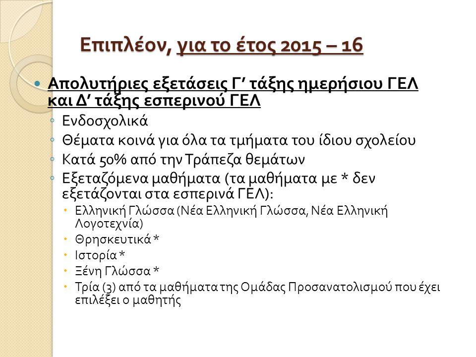 Επιπλέον, για το έτος 2015 – 16 Απολυτήριες εξετάσεις Γ ' τάξης ημερήσιου ΓΕΛ και Δ ' τάξης εσπερινού ΓΕΛ ◦ Ενδοσχολικά ◦ Θέματα κοινά για όλα τα τμήματα του ίδιου σχολείου ◦ Κατά 50% από την Τράπεζα θεμάτων ◦ Εξεταζόμενα μαθήματα ( τα μαθήματα με * δεν εξετάζονται στα εσπερινά ΓΕΛ ):  Ελληνική Γλώσσα ( Νέα Ελληνική Γλώσσα, Νέα Ελληνική Λογοτεχνία )  Θρησκευτικά *  Ιστορία *  Ξένη Γλώσσα *  Τρία (3) από τα μαθήματα της Ομάδας Προσανατολισμού που έχει επιλέξει ο μαθητής