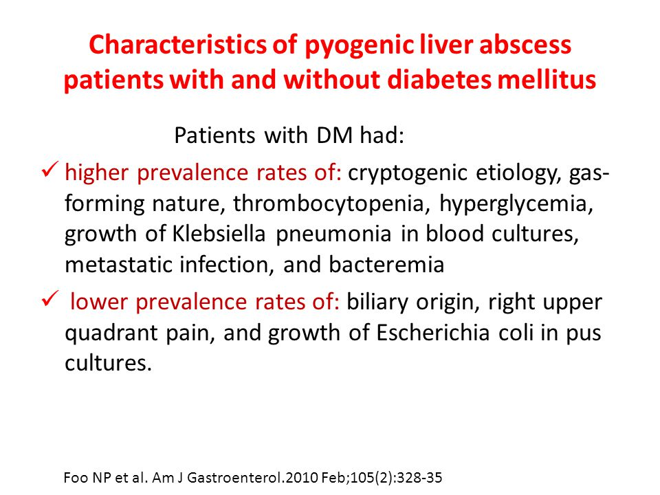 Characteristics of pyogenic liver abscess patients with and without diabetes mellitus Patients with DM had: higher prevalence rates of: cryptogenic etiology, gas- forming nature, thrombocytopenia, hyperglycemia, growth of Klebsiella pneumonia in blood cultures, metastatic infection, and bacteremia lower prevalence rates of: biliary origin, right upper quadrant pain, and growth of Escherichia coli in pus cultures.