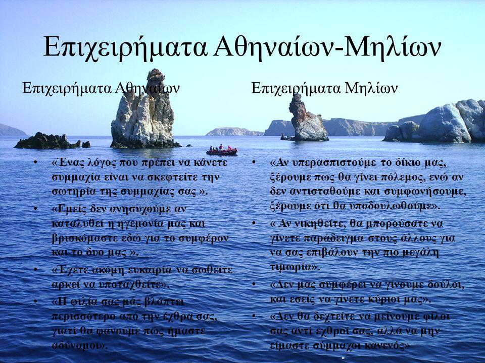 Επιχειρήματα Αθηναίων-Μηλίων «Ένας λόγος που πρέπει να κάνετε συμμαχία είναι να σκεφτείτε την σωτηρία της συμμαχίας σας ». «Εμείς δεν ανησυχούμε αν κα