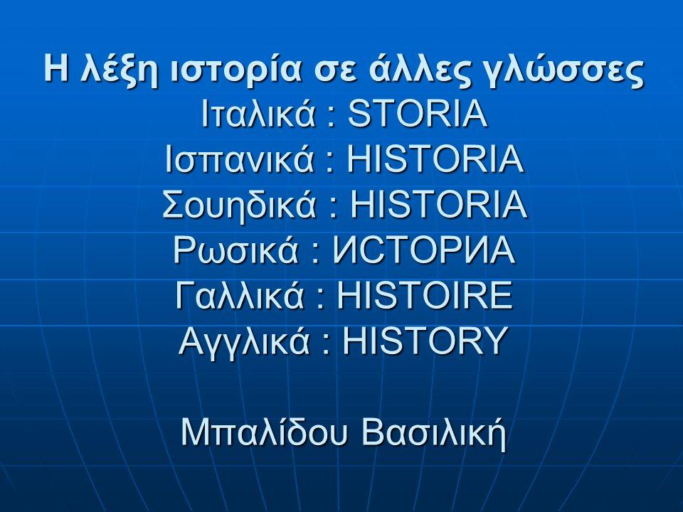 Η λέξη ιστορία σε άλλες γλώσσες Ιταλικά : STORIA Ισπανικά : HISTORIA Σουηδικά : HISTORIA Ρωσικά : ИСТОРИА Γαλλικά : HISTOIRE Αγγλικά : HISTORY Μπαλίδου Βασιλική