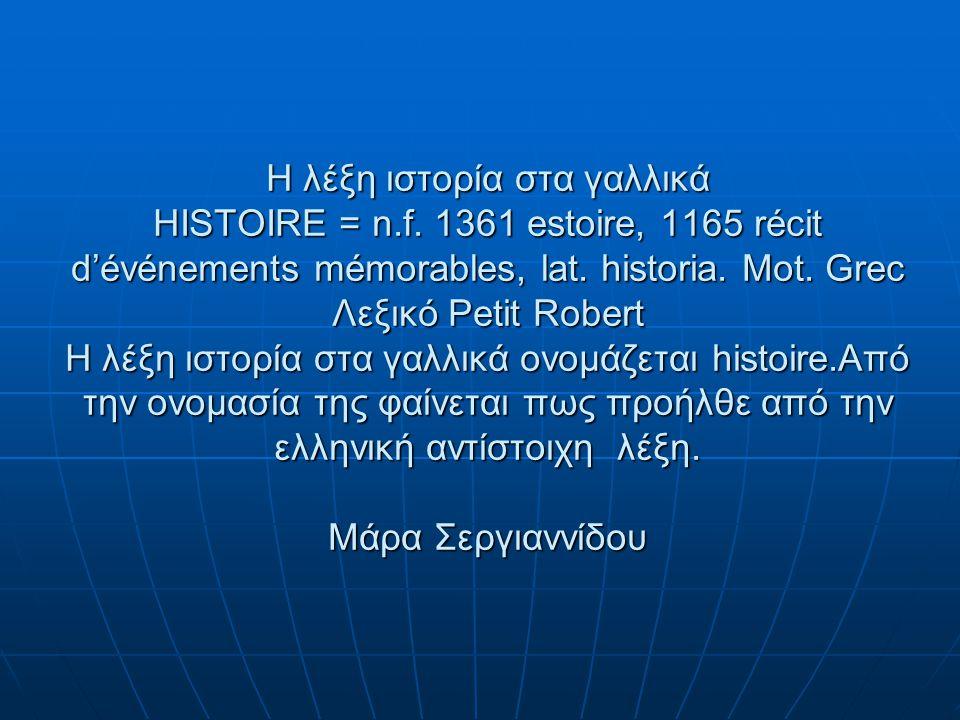 Η λέξη ιστορία στα γαλλικά HISTOIRE = n.f.1361 estoire, 1165 récit d'événements mémorables, lat.