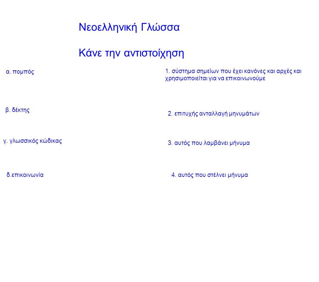 Νεοελληνική Γλώσσα Κάνε την αντιστοίχηση α. πομπός β. δέκτης γ. γλωσσικός κώδικας δ.επικοινωνία4. αυτός που στέλνει μήνυμα 3. αυτός που λαμβάνει μήνυμ