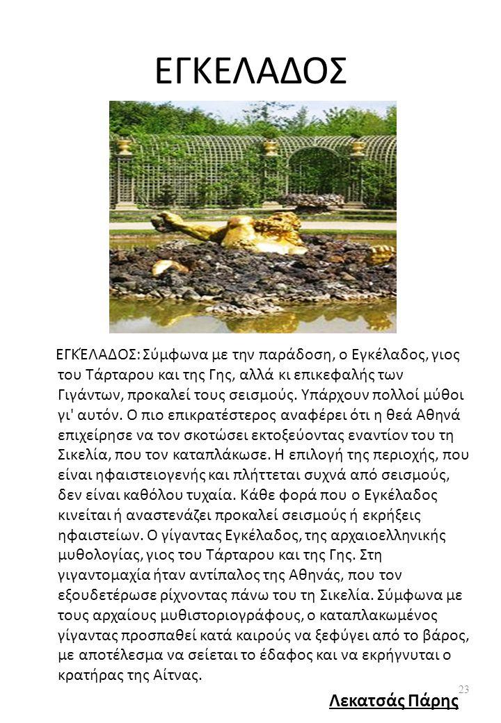 ΕΓΚΕΛΑΔΟΣ ΕΓΚΈΛΑΔΟΣ: Σύμφωνα με την παράδοση, ο Εγκέλαδος, γιος του Τάρταρου και της Γης, αλλά κι επικεφαλής των Γιγάντων, προκαλεί τους σεισμούς.