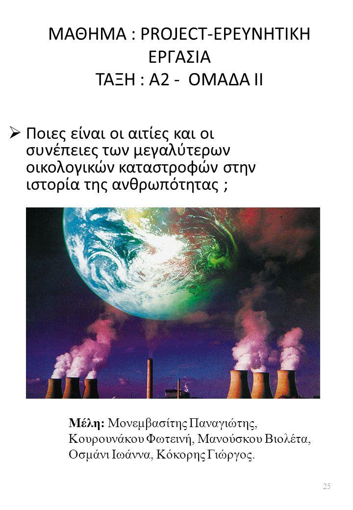 ΜΑΘΗΜΑ : PROJECT-ΕΡΕΥΝΗΤΙΚΗ ΕΡΓΑΣΙΑ ΤΑΞΗ : Α2 - ΟΜΑΔΑ ΙΙ  Ποιες είναι οι αιτίες και οι συνέπειες των μεγαλύτερων οικολογικών καταστροφών στην ιστορία της ανθρωπότητας ; Μέλη: Μονεμβασίτης Παναγιώτης, Κουρουνάκου Φωτεινή, Μανούσκου Βιολέτα, Οσμάνι Ιωάννα, Κόκορης Γιώργος.