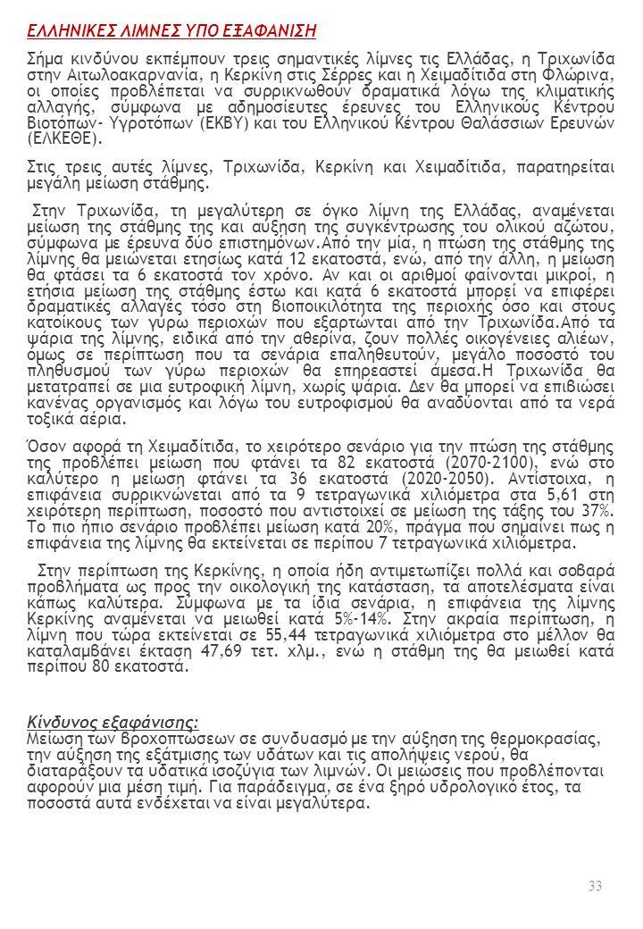 ΕΛΛΗΝΙΚΕΣ ΛΙΜΝΕΣ ΥΠΟ ΕΞΑΦΑΝΙΣΗ Σήμα κινδύνου εκπέμπουν τρεις σημαντικές λίμνες τις Ελλάδας, η Τριχωνίδα στην Αιτωλοακαρνανία, η Κερκίνη στις Σέρρες και η Χειμαδίτιδα στη Φλώρινα, οι οποίες προβλέπεται να συρρικνωθούν δραματικά λόγω της κλιματικής αλλαγής, σύμφωνα με αδημοσίευτες έρευνες του Ελληνικούς Κέντρου Βιοτόπων- Υγροτόπων (ΕΚΒΥ) και του Ελληνικού Κέντρου Θαλάσσιων Ερευνών (ΕΛΚΕΘΕ).