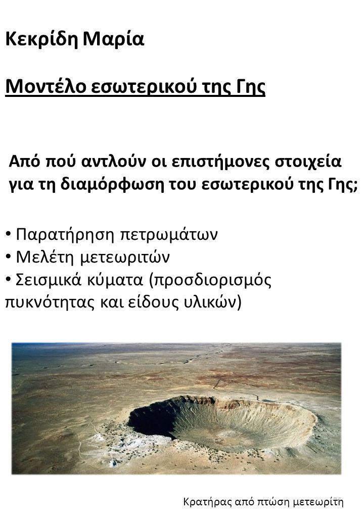 Από πού αντλούν οι επιστήμονες στοιχεία για τη διαμόρφωση του εσωτερικού της Γης; Παρατήρηση πετρωμάτων Μελέτη μετεωριτών Σεισμικά κύματα (προσδιορισμός πυκνότητας και είδους υλικών) Κρατήρας από πτώση μετεωρίτη Μοντέλο εσωτερικού της Γης Κεκρίδη Μαρία 75