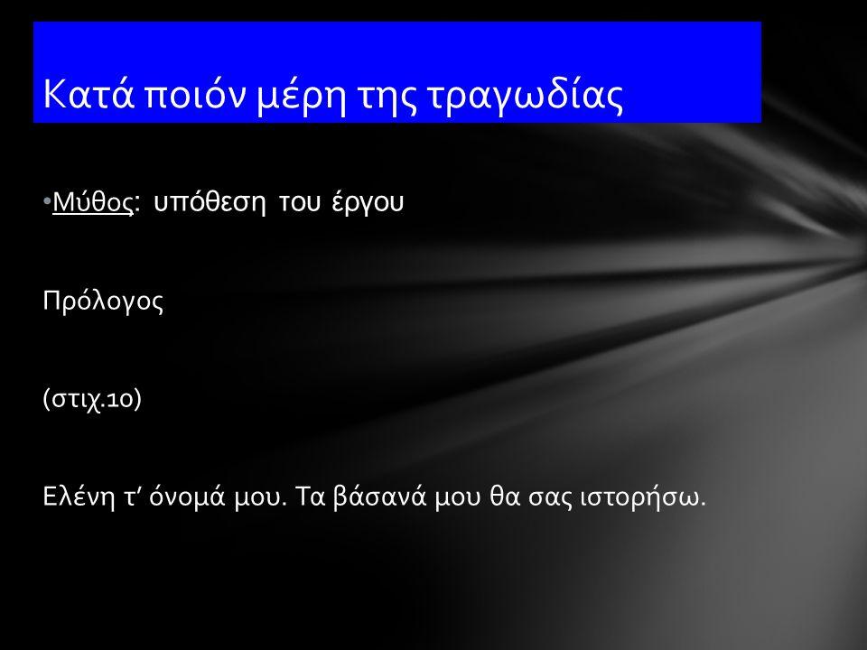 Μύθος : υπόθεση του έργου Πρόλογος (στιχ.10) Ελένη τ' όνομά μου. Τα βάσανά μου θα σας ιστορήσω. Κατά ποιόν μέρη της τραγωδίας