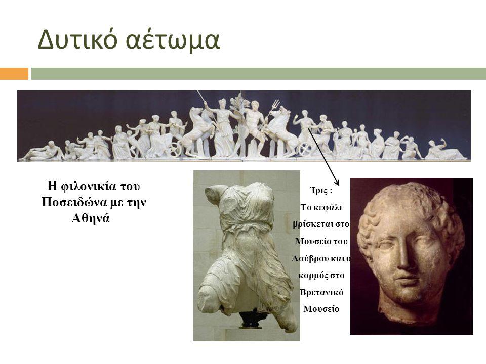 Δυτικό αέτωμα Η φιλονικία του Ποσειδώνα με την Αθηνά Η φιλονικία του Ποσειδώνα με την Αθηνά Ίρις : Το κεφάλι βρίσκεται στο Μουσείο του Λούβρου και ο κ