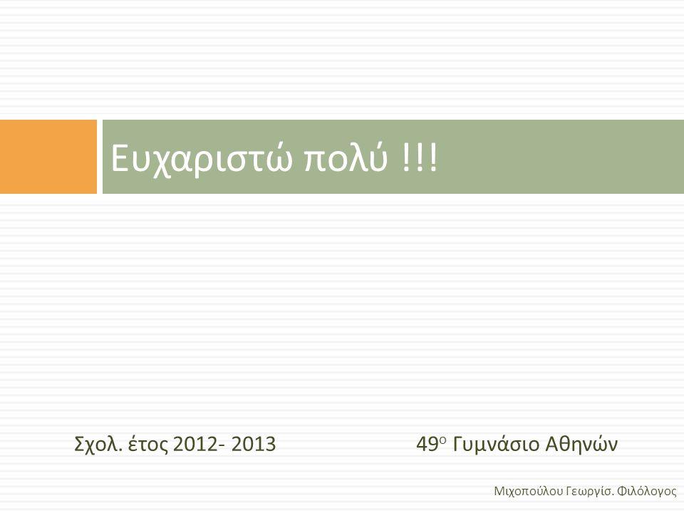 Σχολ. έτος 2012- 2013 49 ο Γυμνάσιο Αθηνών Ευχαριστώ πολύ !!! Μιχοπούλου Γεωργίσ. Φιλόλογος