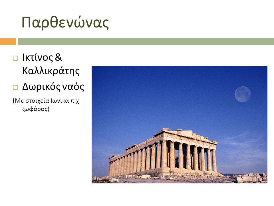 Παρθενώνας  Ικτίνος & Καλλικράτης  Δωρικός ναός ( Με στοιχεία Ιωνικά π. χ ζωφόρος )