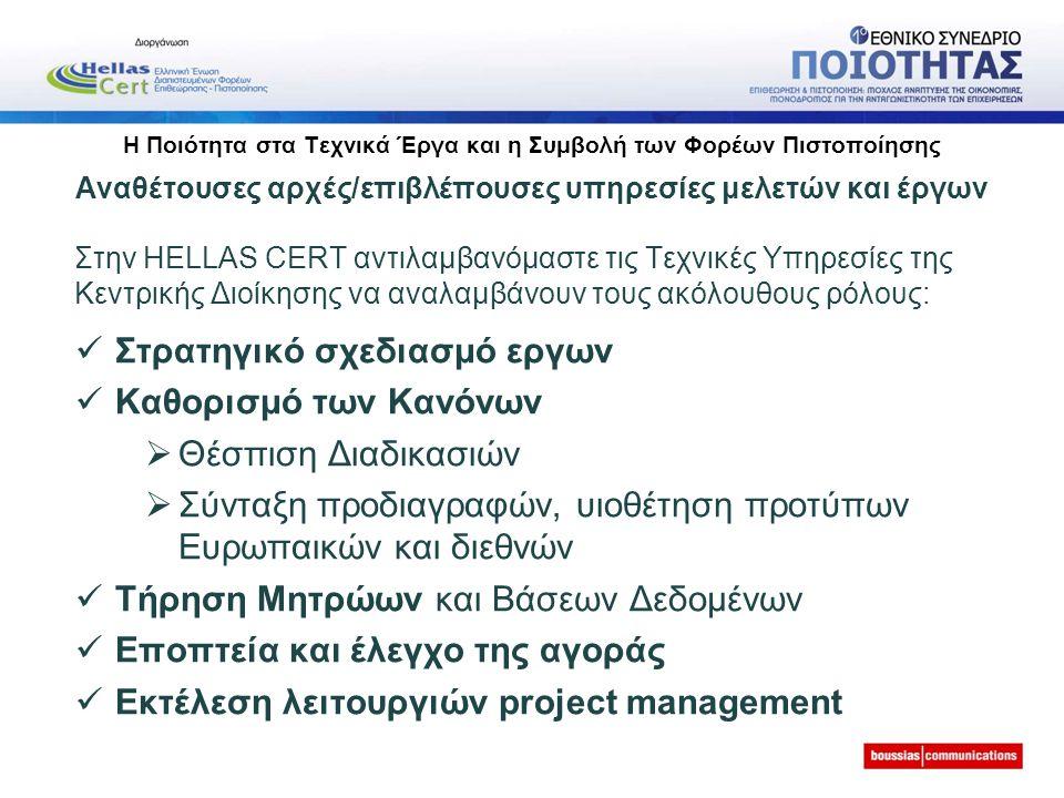 Η Ποιότητα στα Τεχνικά Έργα και η Συμβολή των Φορέων Πιστοποίησης Αναθέτουσες αρχές/επιβλέπουσες υπηρεσίες μελετών και έργων Στην ΗELLAS CERT αντιλαμβανόμαστε τις Τεχνικές Υπηρεσίες της Κεντρικής Διοίκησης να αναλαμβάνουν τους ακόλουθους ρόλους: Στρατηγικό σχεδιασμό εργων Καθορισμό των Κανόνων  Θέσπιση Διαδικασιών  Σύνταξη προδιαγραφών, υιοθέτηση προτύπων Ευρωπαικών και διεθνών Τήρηση Μητρώων και Βάσεων Δεδομένων Εποπτεία και έλεγχο της αγοράς Εκτέλεση λειτουργιών project management