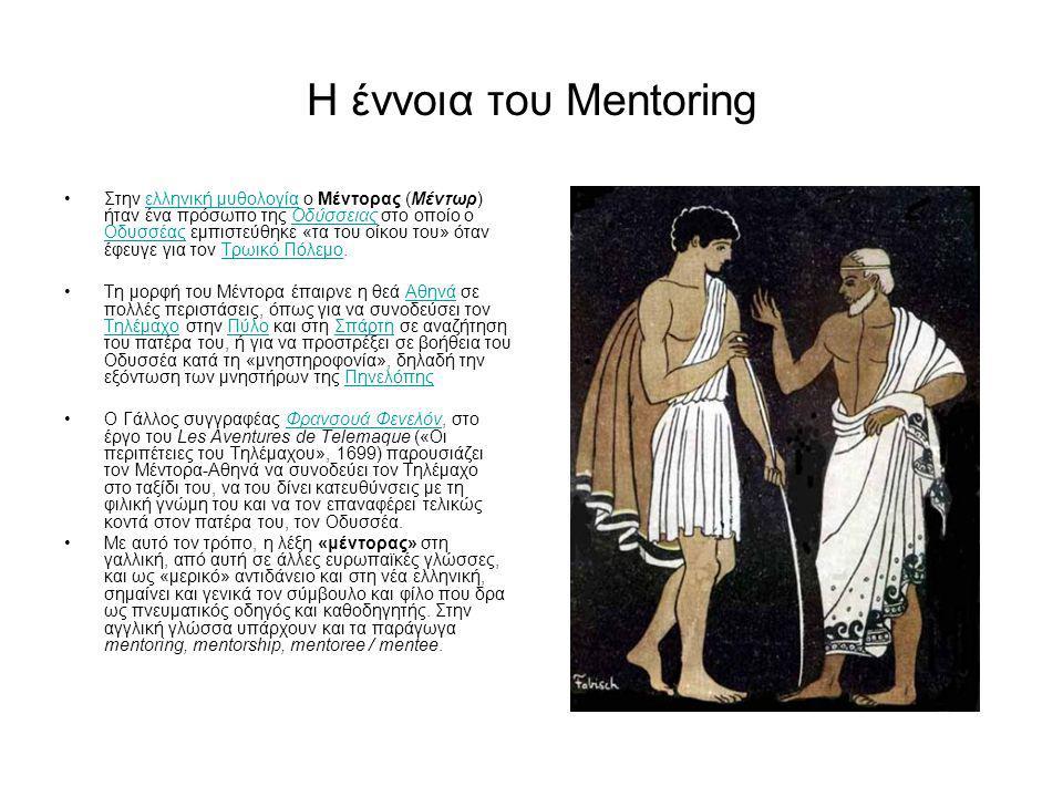 Η έννοια του Mentoring Στην ελληνική μυθολογία ο Μέντορας (Μέντωρ) ήταν ένα πρόσωπο της Οδύσσειας στο οποίο ο Οδυσσέας εμπιστεύθηκε «τα του οίκου του» όταν έφευγε για τον Τρωικό Πόλεμο.ελληνική μυθολογίαΟδύσσειας ΟδυσσέαςΤρωικό Πόλεμο Τη μορφή του Μέντορα έπαιρνε η θεά Αθηνά σε πολλές περιστάσεις, όπως για να συνοδεύσει τον Τηλέμαχο στην Πύλο και στη Σπάρτη σε αναζήτηση του πατέρα του, ή για να προστρέξει σε βοήθεια του Οδυσσέα κατά τη «μνηστηροφονία», δηλαδή την εξόντωση των μνηστήρων της ΠηνελόπηςΑθηνά ΤηλέμαχοΠύλοΣπάρτηΠηνελόπης Ο Γάλλος συγγραφέας Φρανσουά Φενελόν, στο έργο του Les Aventures de Telemaque («Οι περιπέτειες του Τηλέμαχου», 1699) παρουσιάζει τον Μέντορα-Αθηνά να συνοδεύει τον Τηλέμαχο στο ταξίδι του, να του δίνει κατευθύνσεις με τη φιλική γνώμη του και να τον επαναφέρει τελικώς κοντά στον πατέρα του, τον Οδυσσέα.Φρανσουά Φενελόν Με αυτό τον τρόπο, η λέξη «μέντορας» στη γαλλική, από αυτή σε άλλες ευρωπαϊκές γλώσσες, και ως «μερικό» αντιδάνειο και στη νέα ελληνική, σημαίνει και γενικά τον σύμβουλο και φίλο που δρα ως πνευματικός οδηγός και καθοδηγητής.