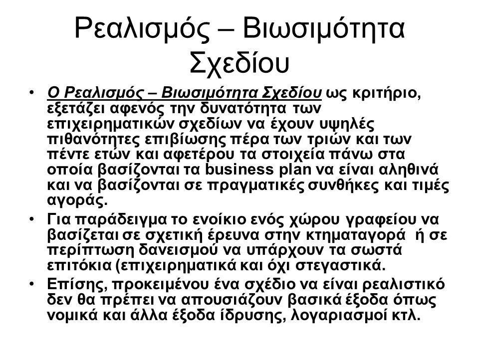 Ρεαλισμός – Βιωσιμότητα Σχεδίου Ο Ρεαλισμός – Βιωσιμότητα Σχεδίου ως κριτήριο, εξετάζει αφενός την δυνατότητα των επιχειρηματικών σχεδίων να έχουν υψηλές πιθανότητες επιβίωσης πέρα των τριών και των πέντε ετών και αφετέρου τα στοιχεία πάνω στα οποία βασίζονται τα business plan να είναι αληθινά και να βασίζονται σε πραγματικές συνθήκες και τιμές αγοράς.