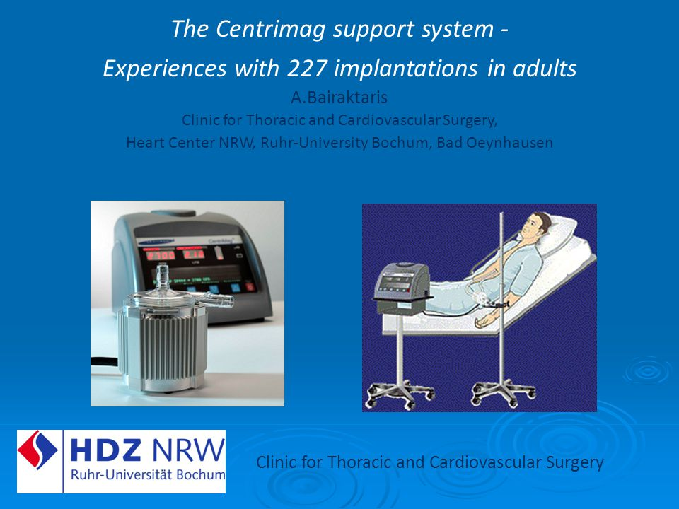 The Centrimag support system - Experiences with 227 implantations in adults A.Bairaktaris Clinic for Thoracic and Cardiovascular Surgery, Heart Center