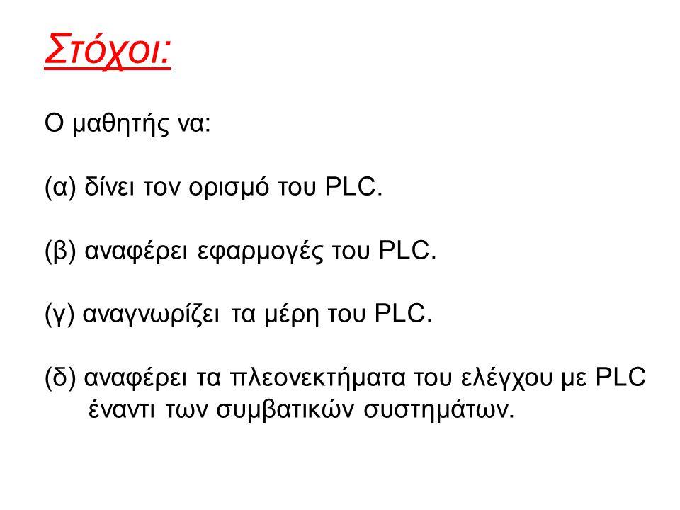 Στόχοι: Ο μαθητής να: (α) δίνει τον ορισμό του PLC. (β) αναφέρει εφαρμογές του PLC. (γ) αναγνωρίζει τα μέρη του PLC. (δ) αναφέρει τα πλεονεκτήματα του