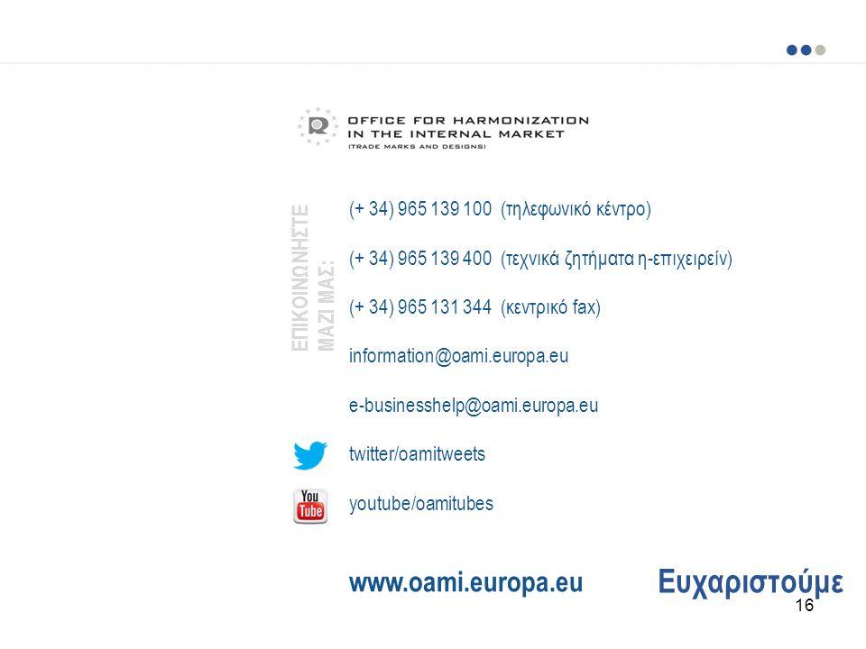 Ευχαριστούμε (+ 34) 965 139 100 (τηλεφωνικό κέντρο) (+ 34) 965 139 400 (τεχνικά ζητήματα η-επιχειρείν) (+ 34) 965 131 344 (κεντρικό fax) information@oami.europa.eu e-businesshelp@oami.europa.eu twitter/oamitweets youtube/oamitubes www.oami.europa.eu ΕΠΙΚΟΙΝΩΝΗΣΤΕ ΜΑΖΙ ΜΑΣ: 16