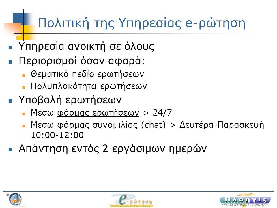 Πολιτική της Υπηρεσίας e-ρώτηση Υπηρεσία ανοικτή σε όλους Περιορισμοί όσον αφορά: Θεματικό πεδίο ερωτήσεων Πολυπλοκότητα ερωτήσεων Υποβολή ερωτήσεων Μέσω φόρμας ερωτήσεων > 24/7φόρμας ερωτήσεων Μέσω φόρμας συνομιλίας (chat) > Δευτέρα-Παρασκευή 10:00-12:00φόρμας συνομιλίας (chat) Απάντηση εντός 2 εργάσιμων ημερών