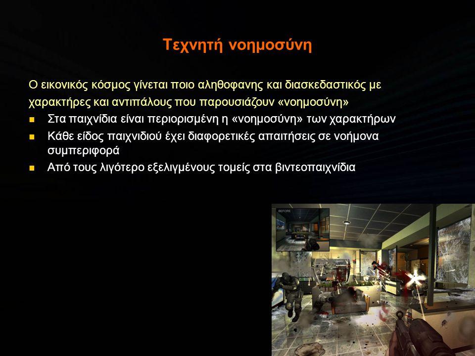 Τεχνητή νοημοσύνη Ο εικονικός κόσμος γίνεται ποιο αληθοφανης και διασκεδαστικός με χαρακτήρες και αντιπάλους που παρουσιάζουν «νοημοσύνη» Στα παιχνίδια είναι περιορισμένη η «νοημοσύνη» των χαρακτήρων Κάθε είδος παιχνιδιού έχει διαφορετικές απαιτήσεις σε νοήμονα συμπεριφορά Από τους λιγότερο εξελιγμένους τομείς στα βιντεοπαιχνίδια
