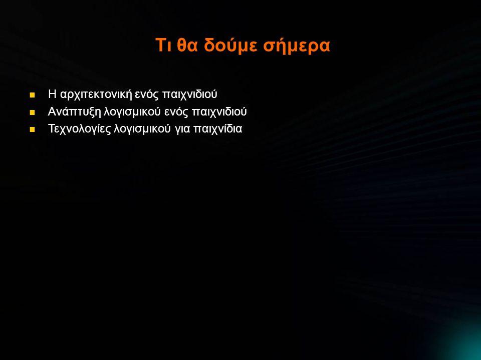 Βρόγχος παιχνιδιού Ο συνολικός αναλυτικότερος βρόγχος σε ψευδοκώδικα Αρχικοποίηση Φόρτωση περιεχόμενου Αρχή βρόγχου Λογική Έλεγξε είσοδο από χειριστήριο Έλεγξε μηνύματα μέσω δικτύου Ενημέρωση χαρακτήρα παίκτη Δημιουργία λίστας αντικειμένων/χαρακτήρων προς ανανέωση Ενημέρωση αντικειμένων με απλή λογική Ενημέρωση αντικειμένων με σύνθετη λογική (τεχνητή νοημοσύνη) Αποστολή μηνυμάτων μέσω δικτύου Ενημέρωση ήχου Απεικόνιση Δημιουργία λίστας ορατών αντικειμένων/χαρακτήρων Απεικόνιση ορατού σκηνικού Απεικόνιση ορατών αντικειμένων/χαρακτήρων Απεικόνιση χαρακτήρα παίκτη Εφαρμογή ειδικών εφέ Απεικόνιση διεπαφής Αναπαραγωγή ήχου Αν όχι έξοδος πήγαινε στην αρχή Αποδέσμευση πόρων Έξοδος Και όλα αυτά πρέπει να γίνουν μέσα σε 16.6 ms!!