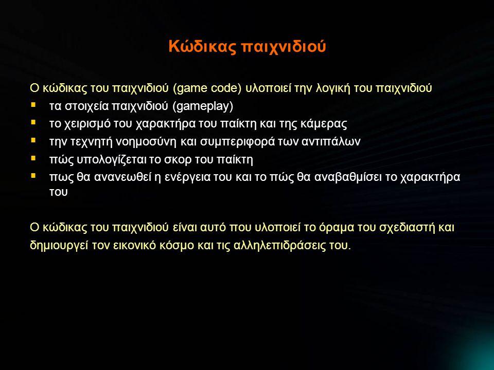 Κώδικας παιχνιδιού Ο κώδικας του παιχνιδιού (game code) υλοποιεί την λογική του παιχνιδιού  τα στοιχεία παιχνιδιού (gameplay)  το χειρισμό του χαρακτήρα του παίκτη και της κάμερας  την τεχνητή νοημοσύνη και συμπεριφορά των αντιπάλων  πώς υπολογίζεται το σκορ του παίκτη  πως θα ανανεωθεί η ενέργεια του και το πώς θα αναβαθμίσει το χαρακτήρα του Ο κώδικας του παιχνιδιού είναι αυτό που υλοποιεί το όραμα του σχεδιαστή και δημιουργεί τον εικονικό κόσμο και τις αλληλεπιδράσεις του.