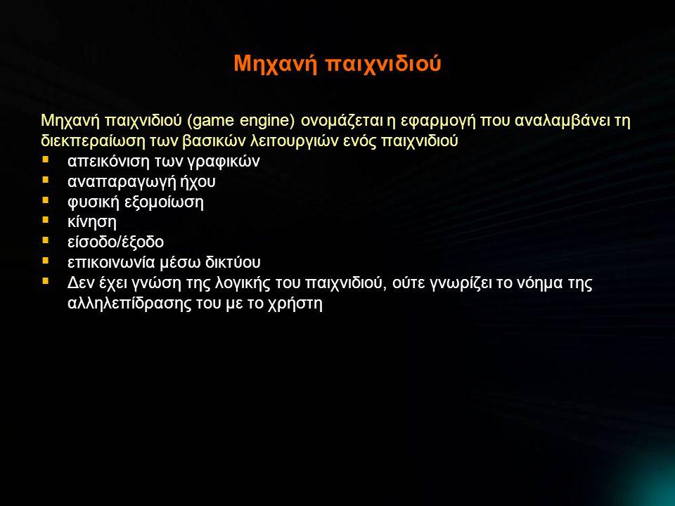 Μηχανή παιχνιδιού Μηχανή παιχνιδιού (game engine) ονομάζεται η εφαρμογή που αναλαμβάνει τη διεκπεραίωση των βασικών λειτουργιών ενός παιχνιδιού  απεικόνιση των γραφικών  αναπαραγωγή ήχου  φυσική εξομοίωση  κίνηση  είσοδο/έξοδο  επικοινωνία μέσω δικτύου  Δεν έχει γνώση της λογικής του παιχνιδιού, ούτε γνωρίζει το νόημα της αλληλεπίδρασης του με το χρήστη