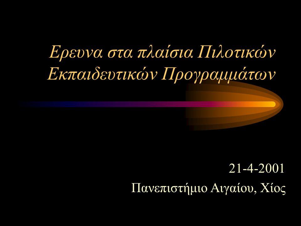 Ερευνα στα πλαίσια Πιλοτικών Εκπαιδευτικών Προγραμμάτων 21-4-2001 Πανεπιστήμιο Αιγαίου, Χίος