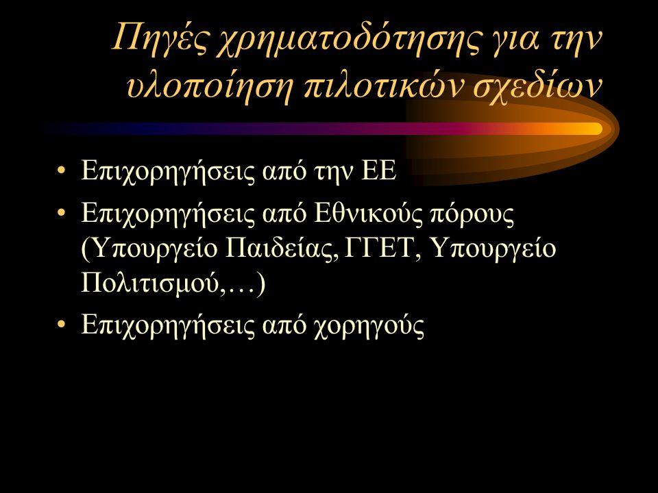 Πηγές χρηματοδότησης για την υλοποίηση πιλοτικών σχεδίων Επιχορηγήσεις από την ΕΕ Επιχορηγήσεις από Εθνικούς πόρους (Υπουργείο Παιδείας, ΓΓΕΤ, Υπουργείο Πολιτισμού,…) Επιχορηγήσεις από χορηγούς