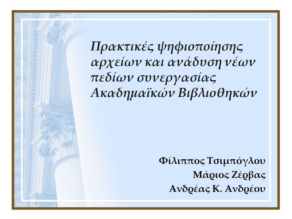 Πρακτικές ψηφιοποίησης αρχείων και ανάδυση νέων πεδίων συνεργασίας Ακαδημαϊκών Βιβλιοθηκών Φίλιππος Τσιμπόγλου Μάριος Ζέρβας Ανδρέας Κ. Ανδρέου