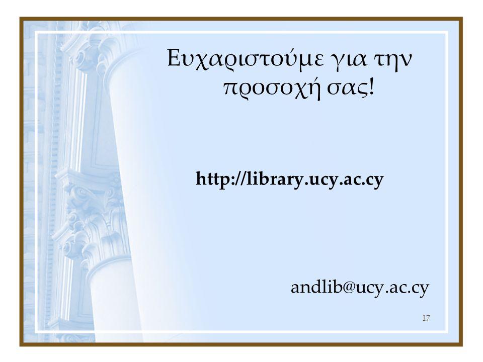 17 Ευχαριστούμε για την προσοχή σας! http://library.ucy.ac.cy andlib@ucy.ac.cy