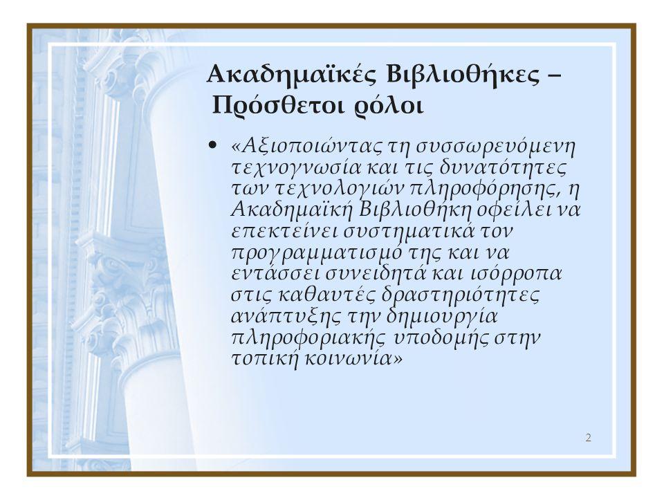 2 Ακαδημαϊκές Βιβλιοθήκες – Πρόσθετοι ρόλοι «Αξιοποιώντας τη συσσωρευόμενη τεχνογνωσία και τις δυνατότητες των τεχνολογιών πληροφόρησης, η Ακαδημαϊκή Βιβλιοθήκη οφείλει να επεκτείνει συστηματικά τον προγραμματισμό της και να εντάσσει συνειδητά και ισόρροπα στις καθαυτές δραστηριότητες ανάπτυξης την δημιουργία πληροφοριακής υποδομής στην τοπική κοινωνία»