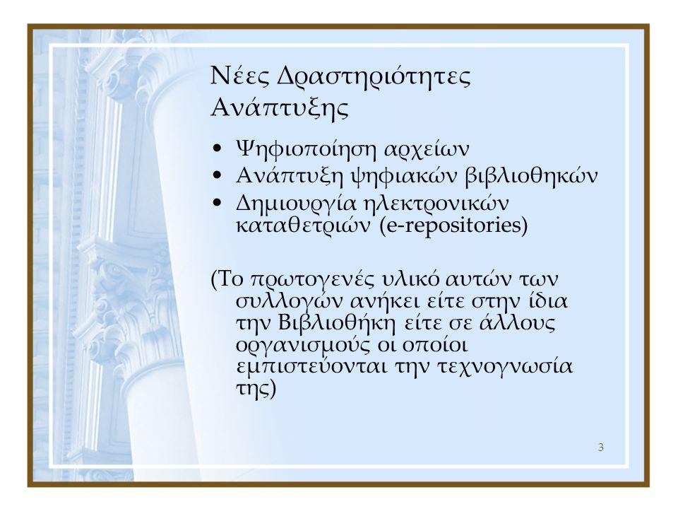 3 Νέες Δραστηριότητες Ανάπτυξης Ψηφιοποίηση αρχείων Ανάπτυξη ψηφιακών βιβλιοθηκών Δημιουργία ηλεκτρονικών καταθετριών (e-repositories) (Το πρωτογενές υλικό αυτών των συλλογών ανήκει είτε στην ίδια την Βιβλιοθήκη είτε σε άλλους οργανισμούς οι οποίοι εμπιστεύονται την τεχνογνωσία της)
