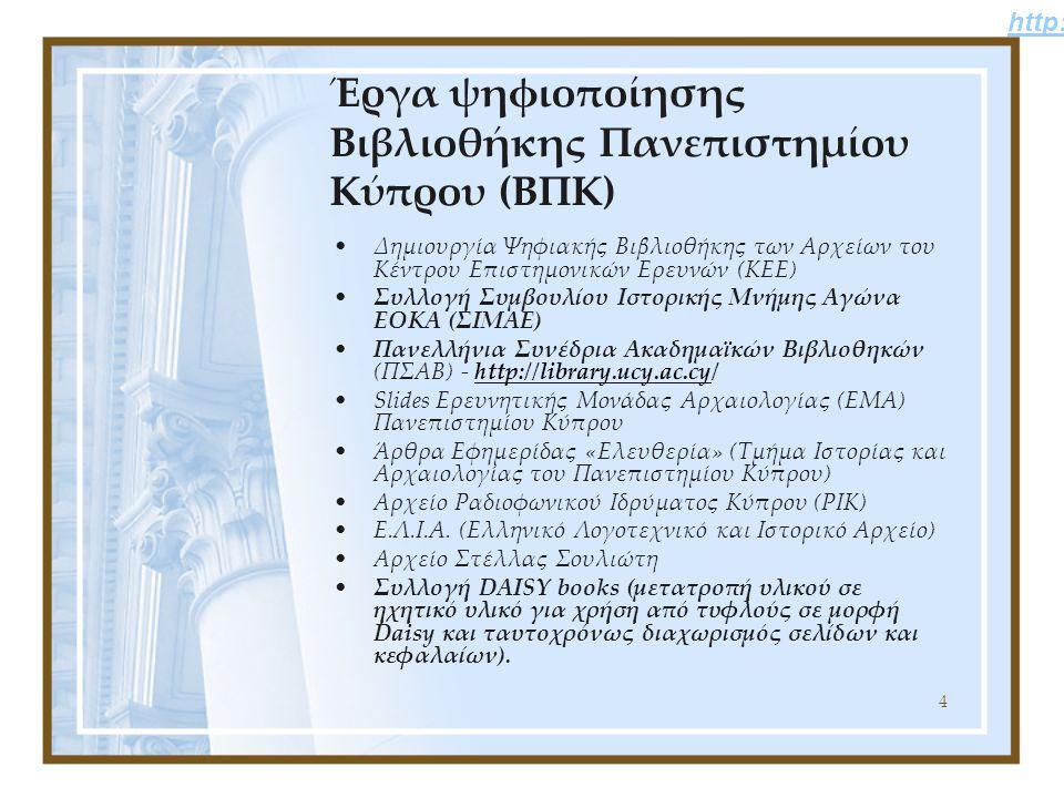 4 Έργα ψηφιοποίησης Βιβλιοθήκης Πανεπιστημίου Κύπρου (ΒΠΚ) Δημιουργία Ψηφιακής Βιβλιοθήκης των Αρχείων του Κέντρου Επιστημονικών Ερευνών (ΚΕΕ) Συλλογή Συμβουλίου Ιστορικής Μνήμης Αγώνα ΕΟΚΑ (ΣΙΜΑΕ) Πανελλήνια Συνέδρια Ακαδημαϊκών Βιβλιοθηκών (ΠΣΑΒ) - http://library.ucy.ac.cy/ Slides Ερευνητικής Μονάδας Αρχαιολογίας (ΕΜΑ) Πανεπιστημίου Κύπρου Άρθρα Εφημερίδας «Ελευθερία» (Τμήμα Ιστορίας και Αρχαιολογίας του Πανεπιστημίου Κύπρου) Αρχείο Ραδιοφωνικού Ιδρύματος Κύπρου (ΡΙΚ) Ε.Λ.Ι.Α.