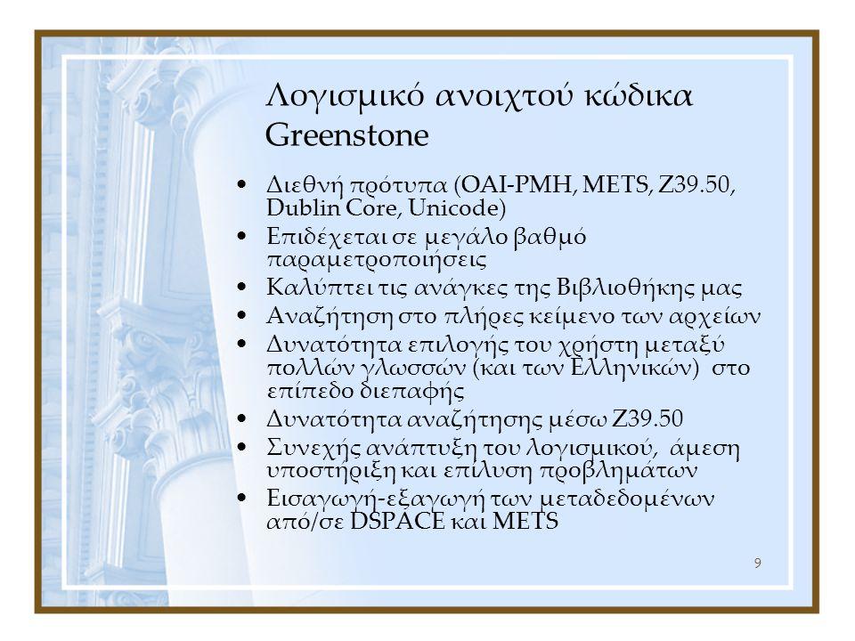 9 Λογισμικό ανοιχτού κώδικα Greenstone Διεθνή πρότυπα (OAI-PMH, METS, Z39.50, Dublin Core, Unicode) Επιδέχεται σε μεγάλο βαθμό παραμετροποιήσεις Καλύπτει τις ανάγκες της Βιβλιοθήκης μας Αναζήτηση στο πλήρες κείμενο των αρχείων Δυνατότητα επιλογής του χρήστη μεταξύ πολλών γλωσσών (και των Ελληνικών) στο επίπεδο διεπαφής Δυνατότητα αναζήτησης μέσω Z39.50 Συνεχής ανάπτυξη του λογισμικού, άμεση υποστήριξη και επίλυση προβλημάτων Εισαγωγή-εξαγωγή των μεταδεδομένων από/σε DSPACE και METS
