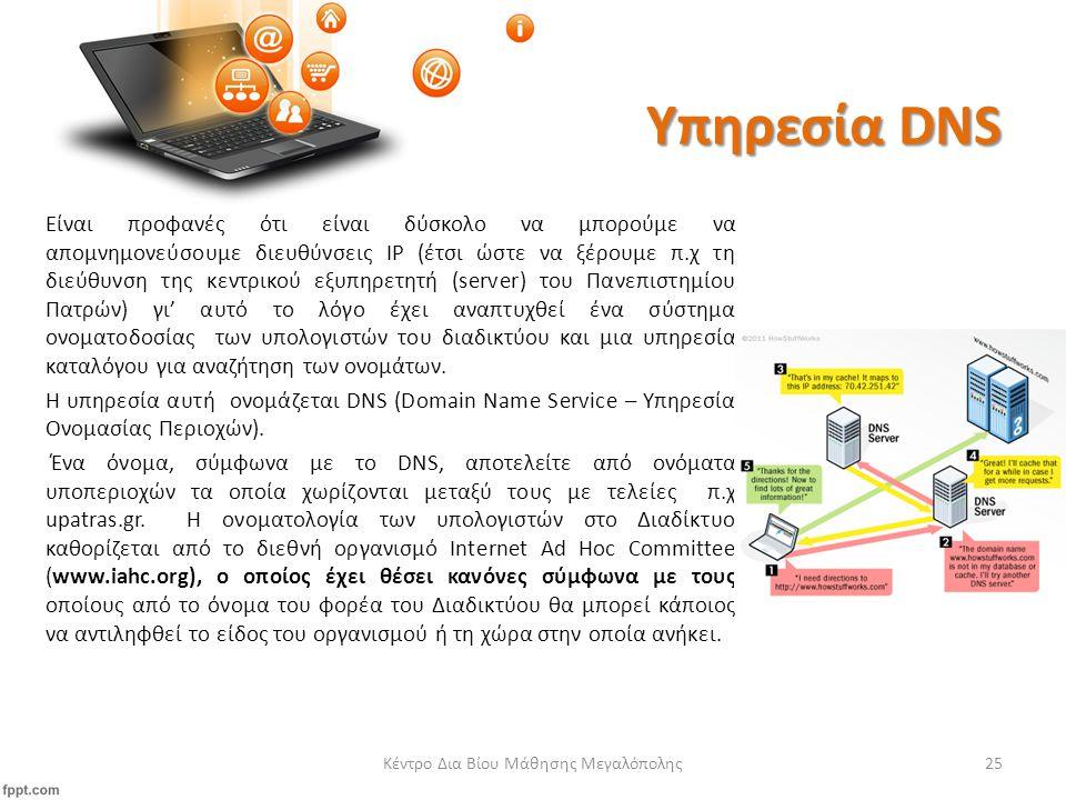 Υπηρεσία DNS Κέντρο Δια Βίου Μάθησης Μεγαλόπολης25 Είναι προφανές ότι είναι δύσκολο να μπορούμε να απομνημονεύσουμε διευθύνσεις IP (έτσι ώστε να ξέρουμε π.χ τη διεύθυνση της κεντρικού εξυπηρετητή (server) του Πανεπιστημίου Πατρών) γι' αυτό το λόγο έχει αναπτυχθεί ένα σύστημα ονοματοδοσίας των υπολογιστών του διαδικτύου και μια υπηρεσία καταλόγου για αναζήτηση των ονομάτων.