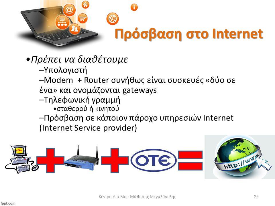 Κέντρο Δια Βίου Μάθησης Μεγαλόπολης29 Πρόσβαση στο Internet Πρέπει να διαθέτουμε –Υπολογιστή –Modem + Router συνήθως είναι συσκευές «δύο σε ένα» και ονομάζονται gateways –Τηλεφωνική γραμμή σταθερού ή κινητού –Πρόσβαση σε κάποιον πάροχο υπηρεσιών Internet (Ιnternet Service provider)