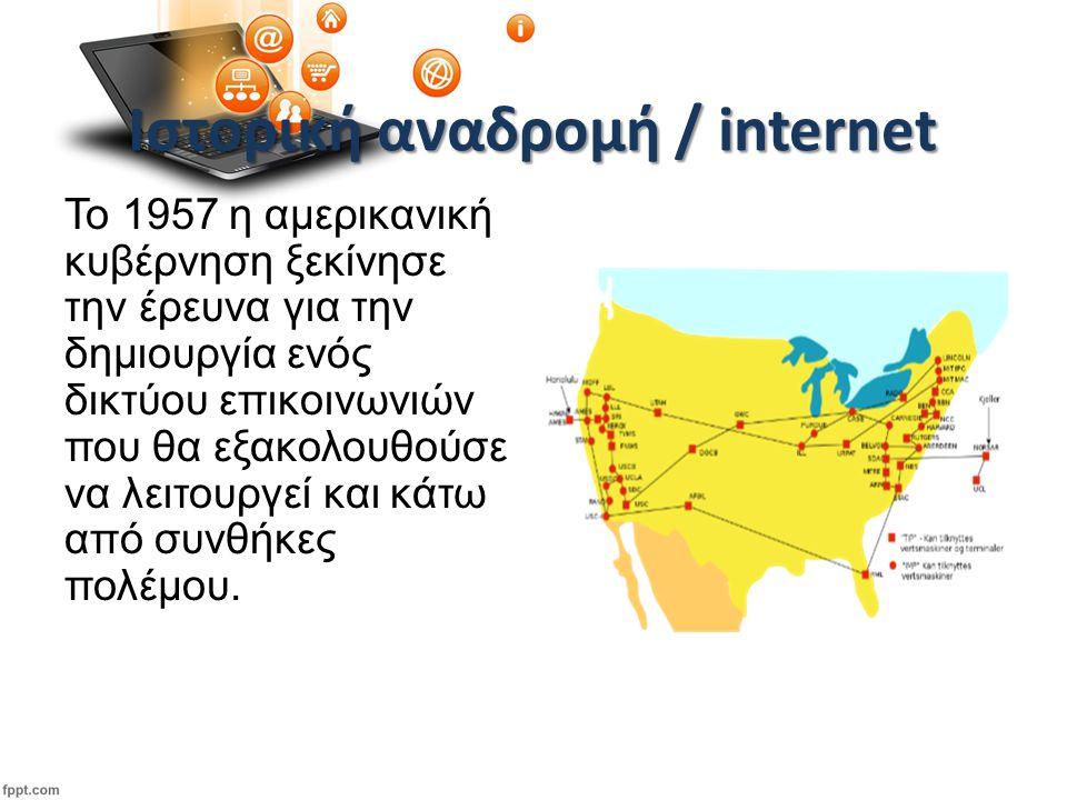 Ιστορική αναδρομή / internet To 1957 η αμερικανική κυβέρνηση ξεκίνησε την έρευνα για την δημιουργία ενός δικτύου επικοινωνιών που θα εξακολουθούσε να λειτουργεί και κάτω από συνθήκες πολέμου.