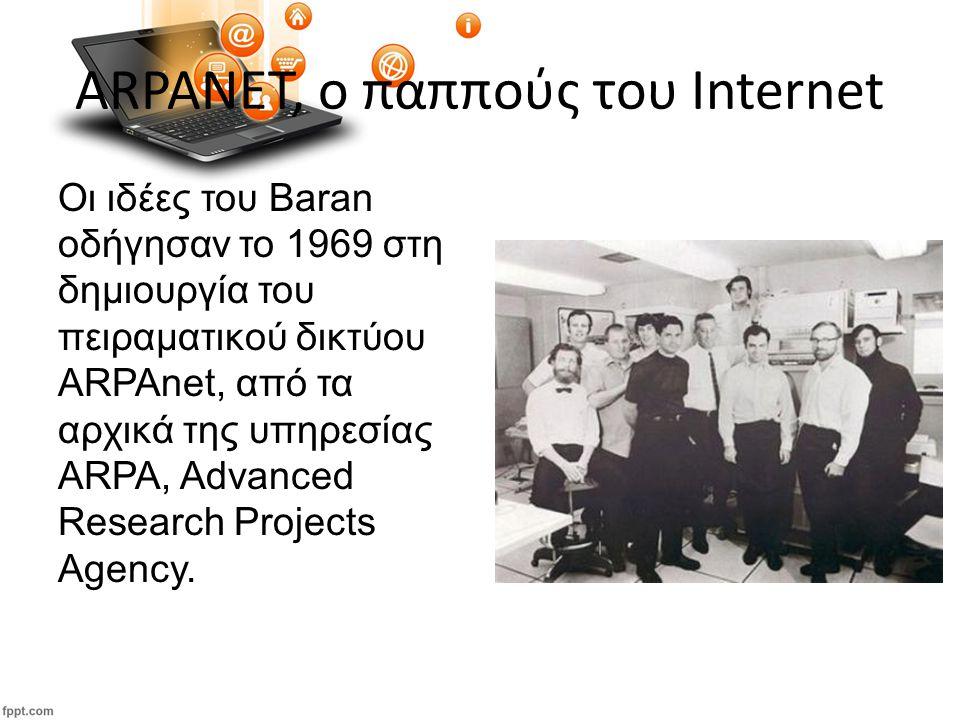 ARPANET, ο παππούς του Internet Οι ιδέες του Baran οδήγησαν το 1969 στη δημιουργία του πειραματικού δικτύου ARPAnet, από τα αρχικά της υπηρεσίας ARPA, Advanced Research Projects Agency.