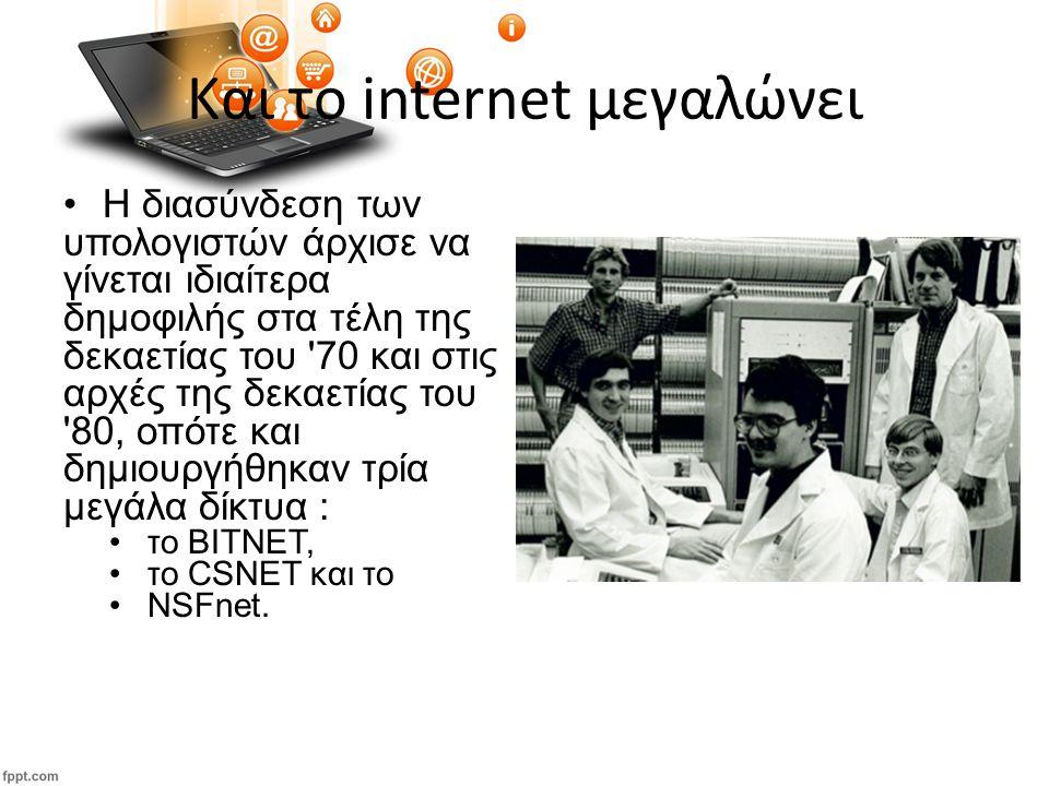 Και το internet μεγαλώνει Η διασύνδεση των υπολογιστών άρχισε να γίνεται ιδιαίτερα δημοφιλής στα τέλη της δεκαετίας του 70 και στις αρχές της δεκαετίας του 80, οπότε και δημιουργήθηκαν τρία μεγάλα δίκτυα : το ΒΙΤΝΕΤ, το CSNET και το NSFnet.