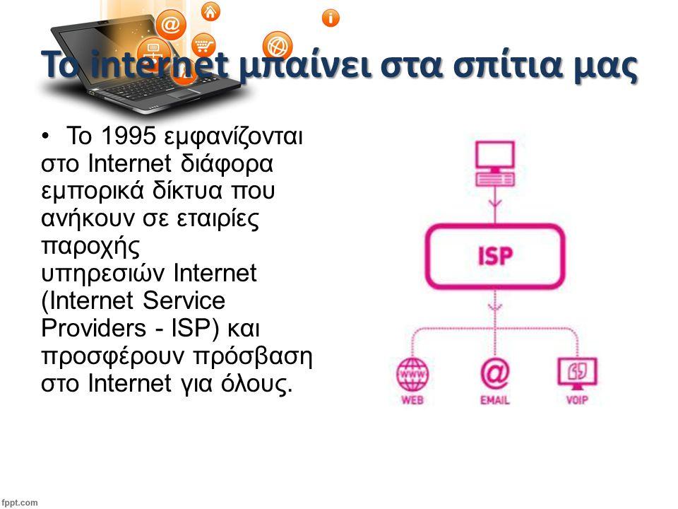 Το internet μπαίνει στα σπίτια μας Το 1995 εμφανίζονται στο Internet διάφορα εμπορικά δίκτυα που ανήκουν σε εταιρίες παροχής υπηρεσιών Internet (Internet Service Providers - ISP) και προσφέρουν πρόσβαση στο Internet για όλους.