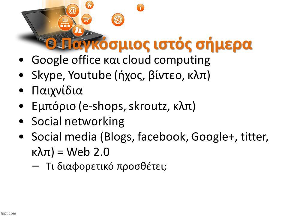 Ο Παγκόσμιος ιστός σήμερα Google office και cloud computing Skype, Youtube (ήχος, βίντεο, κλπ) Παιχνίδια Εμπόριο (e-shops, skroutz, κλπ) Social networking Social media (Blogs, facebook, Google+, titter, κλπ) = Web 2.0 – Τι διαφορετικό προσθέτει;