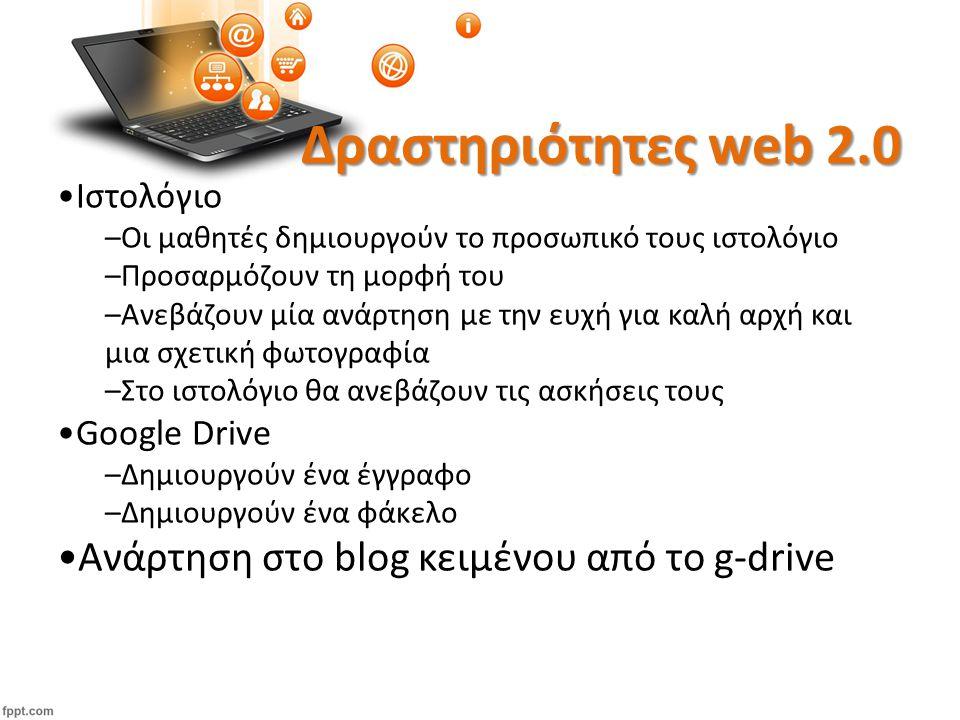 Δραστηριότητες web 2.0 Ιστολόγιο –Οι μαθητές δημιουργούν το προσωπικό τους ιστολόγιο –Προσαρμόζουν τη μορφή του –Ανεβάζουν μία ανάρτηση με την ευχή για καλή αρχή και μια σχετική φωτογραφία –Στο ιστολόγιο θα ανεβάζουν τις ασκήσεις τους Google Drive –Δημιουργούν ένα έγγραφο –Δημιουργούν ένα φάκελο Ανάρτηση στο blog κειμένου από το g-drive