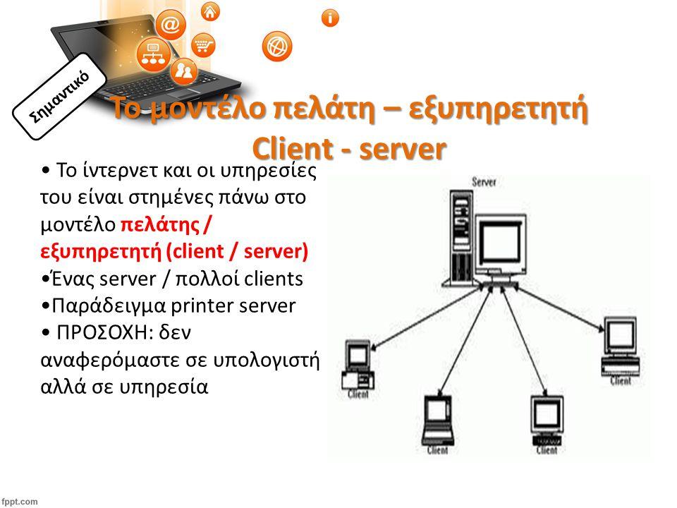 Το μοντέλο πελάτη – εξυπηρετητή Client - server Το ίντερνετ και οι υπηρεσίες του είναι στημένες πάνω στο μοντέλο πελάτης / εξυπηρετητή (client / server) Ένας server / πολλοί clients Παράδειγμα printer server ΠΡΟΣΟΧΗ: δεν αναφερόμαστε σε υπολογιστή αλλά σε υπηρεσία Σημαντικό