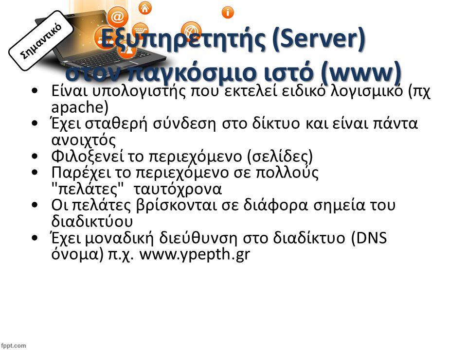 Εξυπηρετητής (Server) στον παγκόσμιο ιστό (www) Είναι υπολογιστής που εκτελεί ειδικό λογισμικό (πχ apache) Έχει σταθερή σύνδεση στο δίκτυο και είναι πάντα ανοιχτός Φιλοξενεί το περιεχόμενο (σελίδες) Παρέχει το περιεχόμενο σε πολλούς πελάτες ταυτόχρονα Οι πελάτες βρίσκονται σε διάφορα σημεία του διαδικτύου Έχει μοναδική διεύθυνση στο διαδίκτυο (DNS όνομα) π.χ.