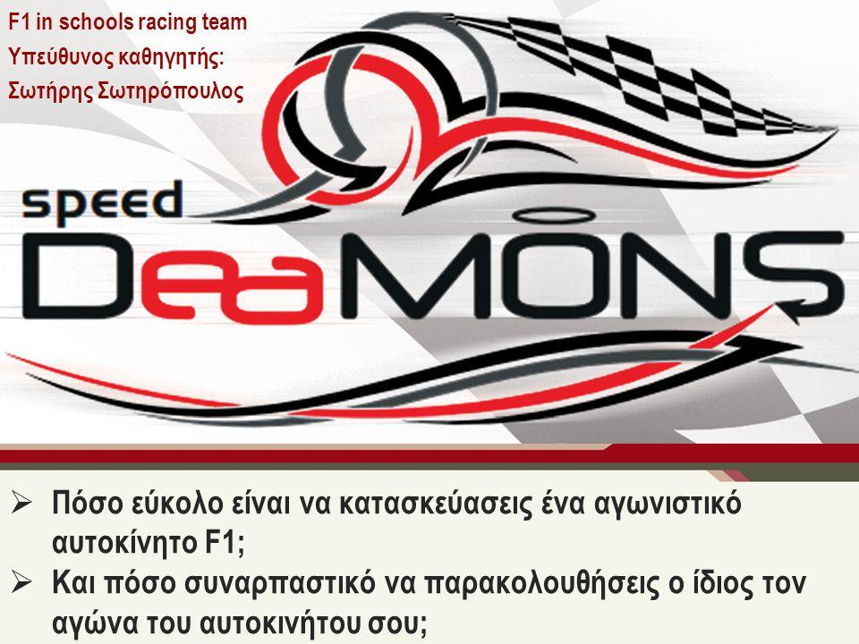 F1 in schools racing team Υπεύθυνος καθηγητής: Σωτήρης Σωτηρόπουλος  Πόσο εύκολο είναι να κατασκεύασεις ένα αγωνιστικό αυτοκίνητο F1;  Και πόσο συναρπαστικό να παρακολουθήσεις ο ίδιος τον αγώνα του αυτοκινήτου σου;