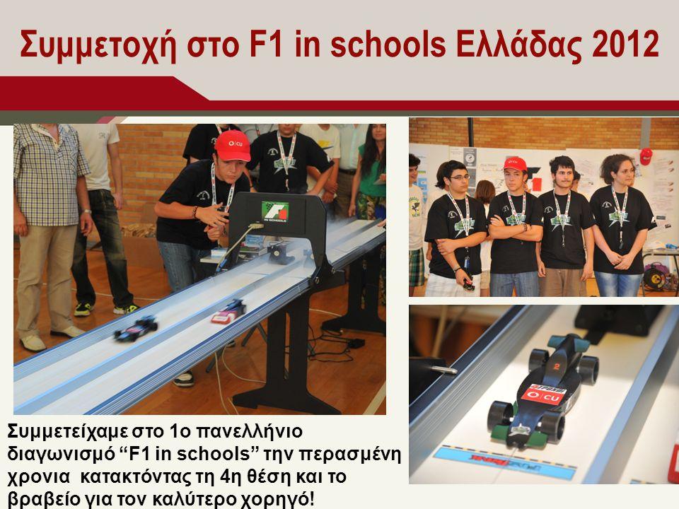 Συμμετοχή στο F1 in schools Ελλάδας 2012 Συμμετείχαμε στο 1ο πανελλήνιο διαγωνισμό F1 in schools την περασμένη χρονια κατακτόντας τη 4η θέση και το βραβείο για τον καλύτερο χορηγό!