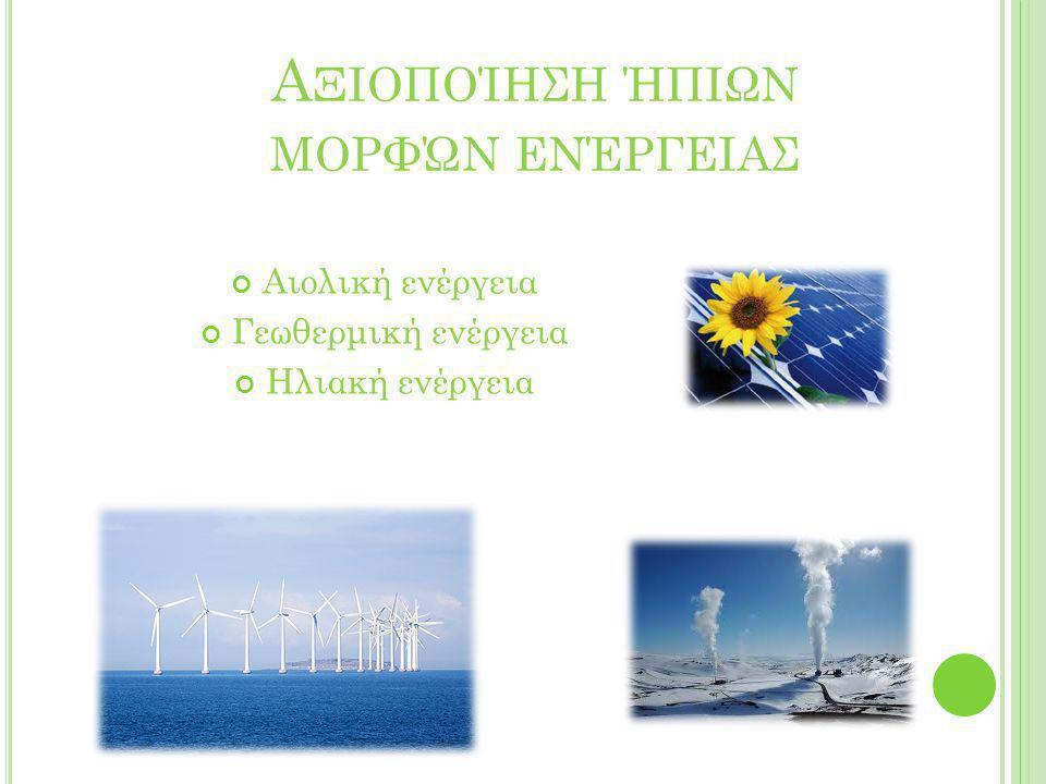 Α ΞΙΟΠΟΊΗΣΗ ΉΠΙΩΝ ΜΟΡΦΏΝ ΕΝΈΡΓΕΙΑΣ Αιολική ενέργεια Γεωθερμική ενέργεια Ηλιακή ενέργεια
