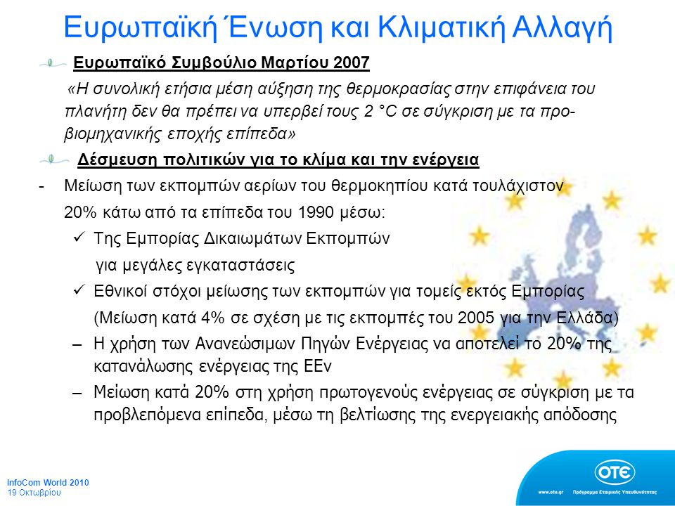 Ευρωπαϊκή Ένωση και Κλιματική Αλλαγή Ευρωπαϊκό Συμβούλιο Μαρτίου 2007 «Η συνολική ετήσια μέση αύξηση της θερμοκρασίας στην επιφάνεια του πλανήτη δεν θα πρέπει να υπερβεί τους 2 °C σε σύγκριση με τα προ- βιομηχανικής εποχής επίπεδα» Δέσμευση πολιτικών για το κλίμα και την ενέργεια -Μείωση των εκπομπών αερίων του θερμοκηπίου κατά τουλάχιστον 20% κάτω από τα επίπεδα του 1990 μέσω: Της Εμπορίας Δικαιωμάτων Εκπομπών για μεγάλες εγκαταστάσεις Εθνικοί στόχοι μείωσης των εκπομπών για τομείς εκτός Εμπορίας (Μείωση κατά 4% σε σχέση με τις εκπομπές του 2005 για την Ελλάδα) – Η χρήση των Ανανεώσιμων Πηγών Ενέργειας να αποτελεί το 20% της κατανάλωσης ενέργειας της ΕΕν – Μείωση κατά 20% στη χρήση πρωτογενούς ενέργειας σε σύγκριση με τα προβλεπόμενα επίπεδα, μέσω τη βελτίωσης της ενεργειακής απόδοσης InfoCom World 2010 19 Οκτωβρίου